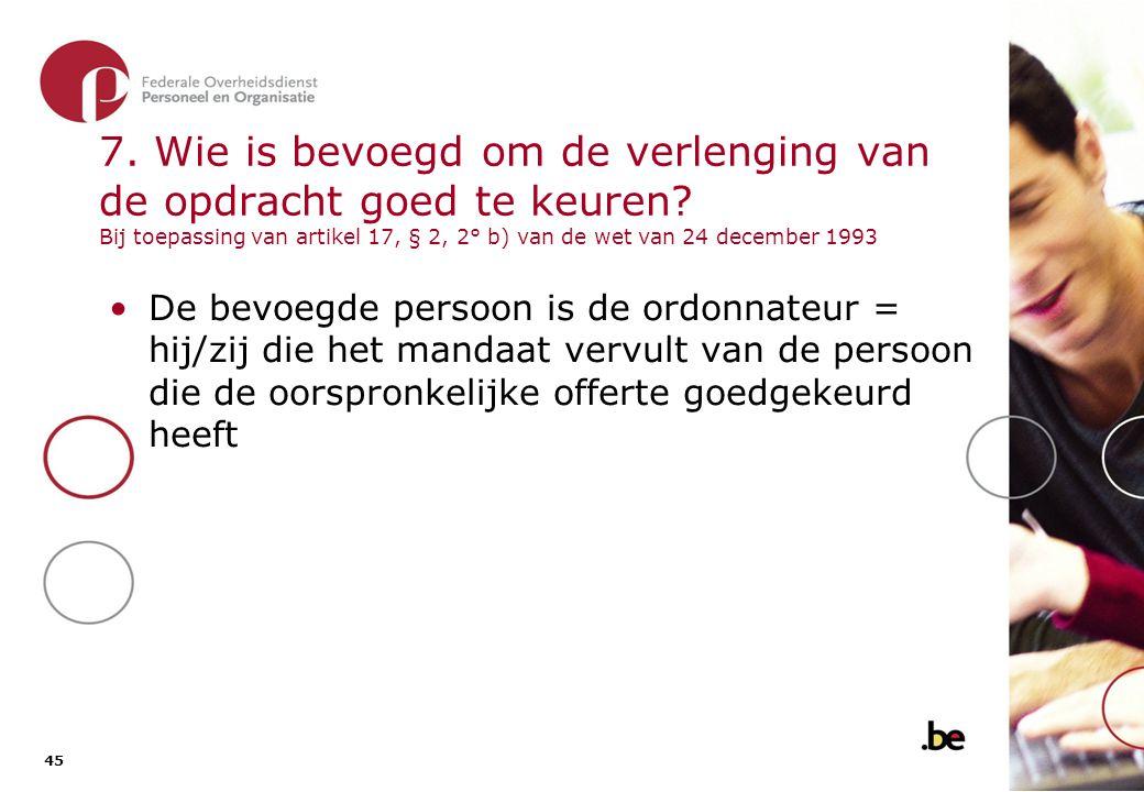 45 7. Wie is bevoegd om de verlenging van de opdracht goed te keuren? Bij toepassing van artikel 17, § 2, 2° b) van de wet van 24 december 1993 •De be