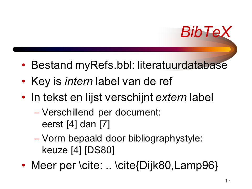 17 BibTeX •Bestand myRefs.bbl: literatuurdatabase •Key is intern label van de ref •In tekst en lijst verschijnt extern label –Verschillend per document: eerst [4] dan [7] –Vorm bepaald door bibliographystyle: keuze [4] [DS80] •Meer per \cite:..