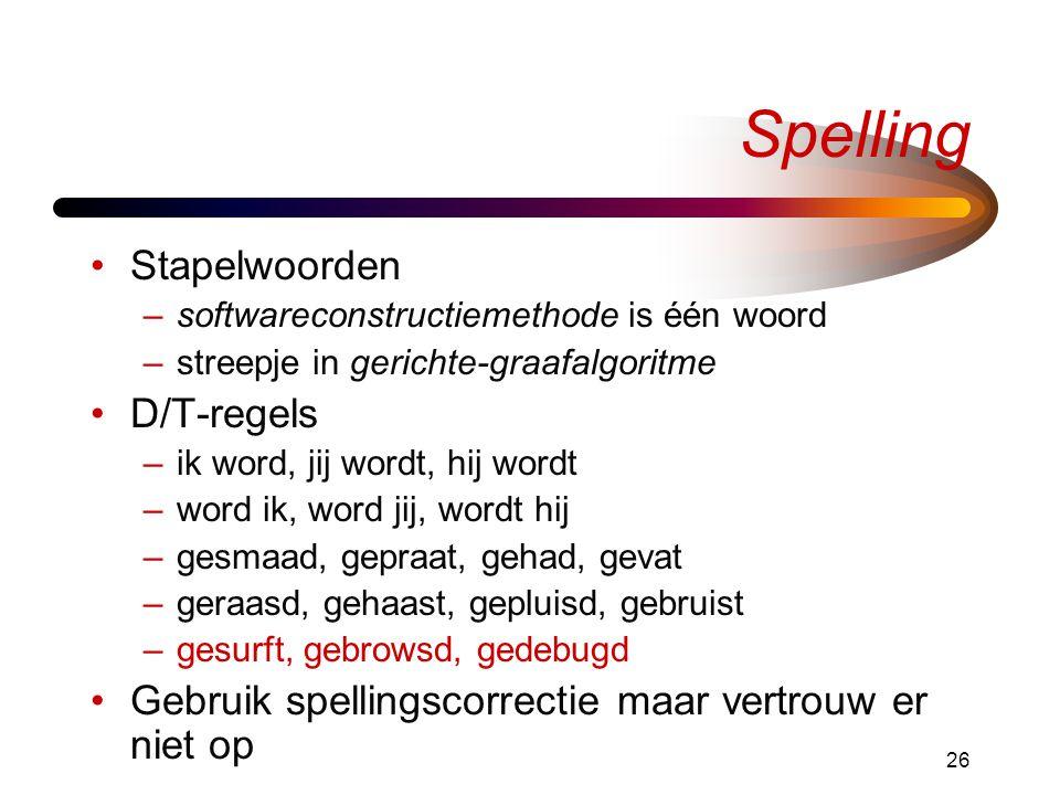 26 Spelling •Stapelwoorden –softwareconstructiemethode is één woord –streepje in gerichte-graafalgoritme •D/T-regels –ik word, jij wordt, hij wordt –word ik, word jij, wordt hij –gesmaad, gepraat, gehad, gevat –geraasd, gehaast, gepluisd, gebruist –gesurft, gebrowsd, gedebugd •Gebruik spellingscorrectie maar vertrouw er niet op