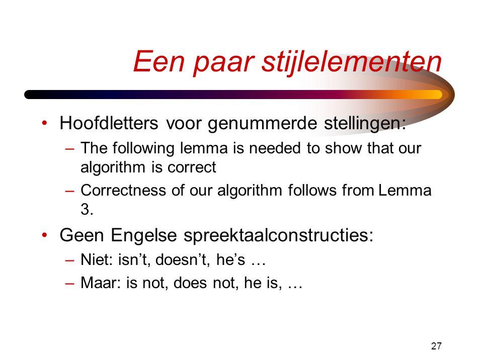 27 Een paar stijlelementen •Hoofdletters voor genummerde stellingen: –The following lemma is needed to show that our algorithm is correct –Correctness of our algorithm follows from Lemma 3.