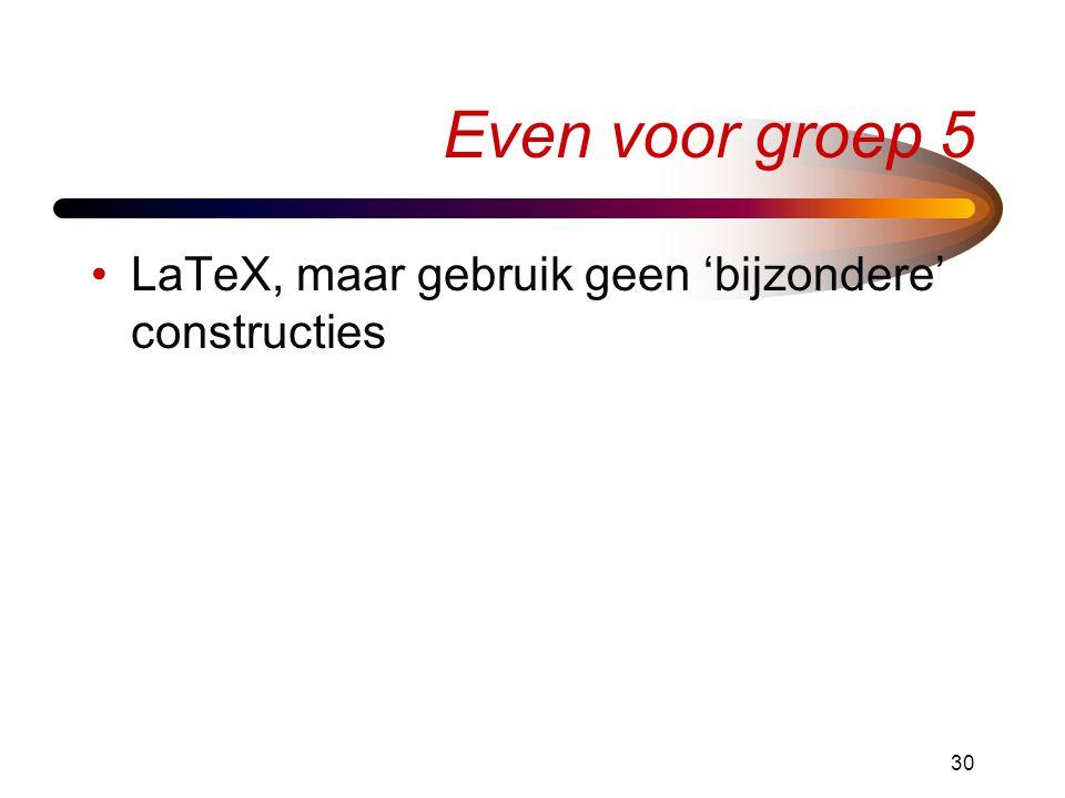 30 Even voor groep 5 •LaTeX, maar gebruik geen 'bijzondere' constructies