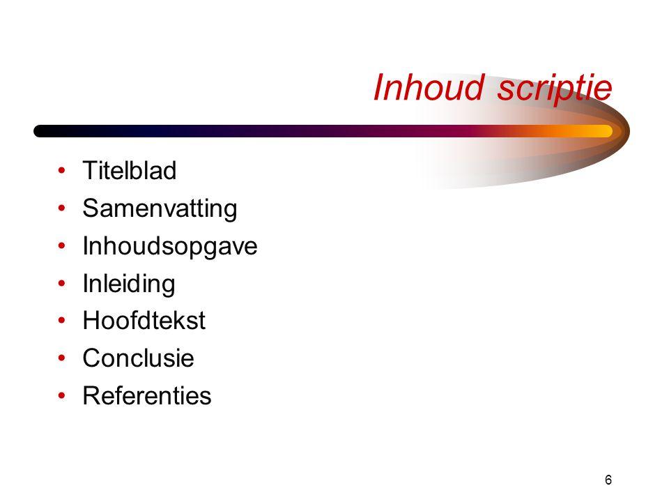 6 Inhoud scriptie •Titelblad •Samenvatting •Inhoudsopgave •Inleiding •Hoofdtekst •Conclusie •Referenties