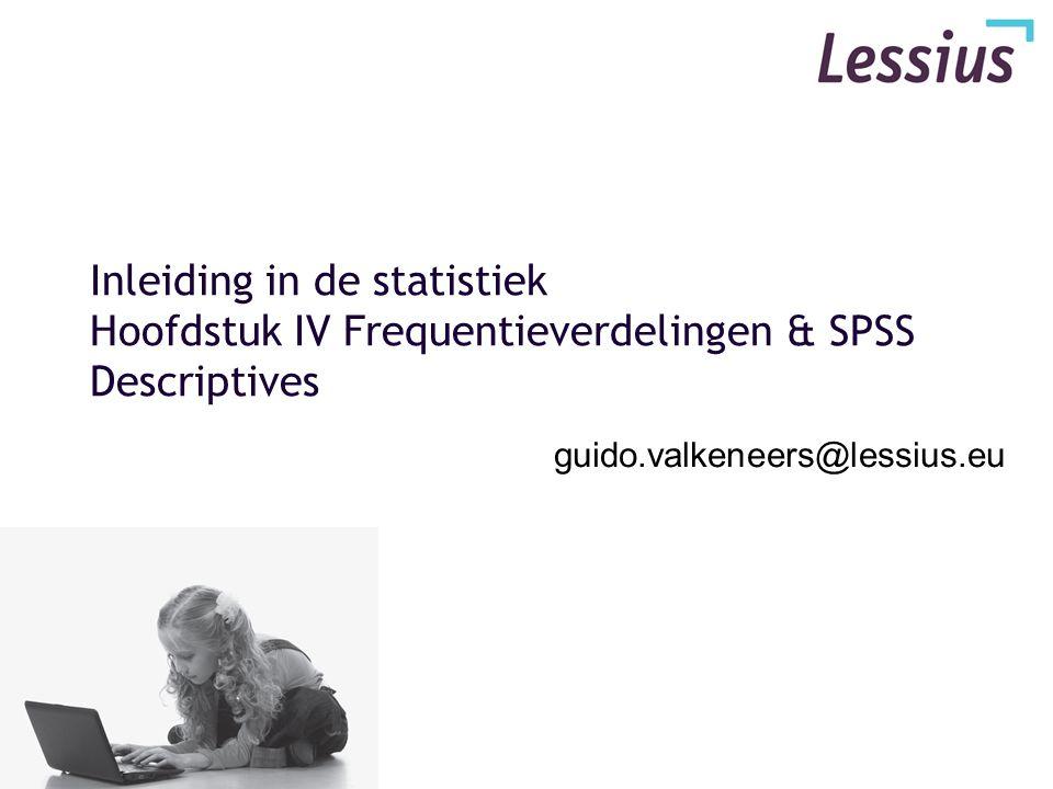 Inleiding in de statistiek Hoofdstuk IV Frequentieverdelingen & SPSS Descriptives guido.valkeneers@lessius.eu