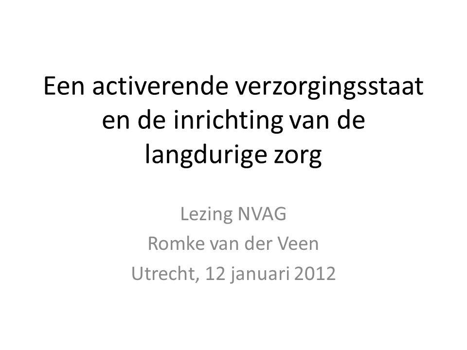 Een activerende verzorgingsstaat en de inrichting van de langdurige zorg Lezing NVAG Romke van der Veen Utrecht, 12 januari 2012