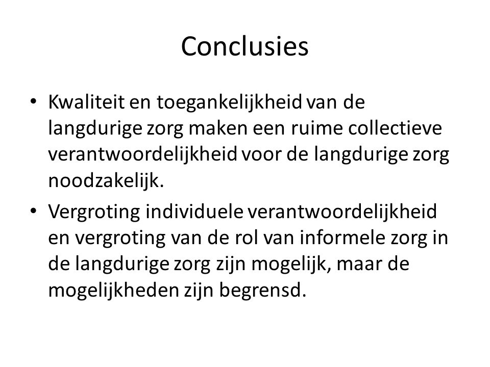Conclusies • Kwaliteit en toegankelijkheid van de langdurige zorg maken een ruime collectieve verantwoordelijkheid voor de langdurige zorg noodzakelij
