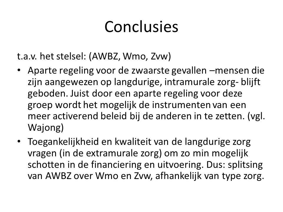 Conclusies t.a.v. het stelsel: (AWBZ, Wmo, Zvw) • Aparte regeling voor de zwaarste gevallen –mensen die zijn aangewezen op langdurige, intramurale zor