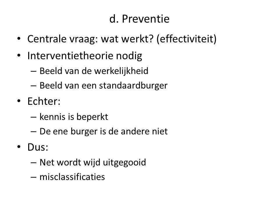 d. Preventie • Centrale vraag: wat werkt? (effectiviteit) • Interventietheorie nodig – Beeld van de werkelijkheid – Beeld van een standaardburger • Ec