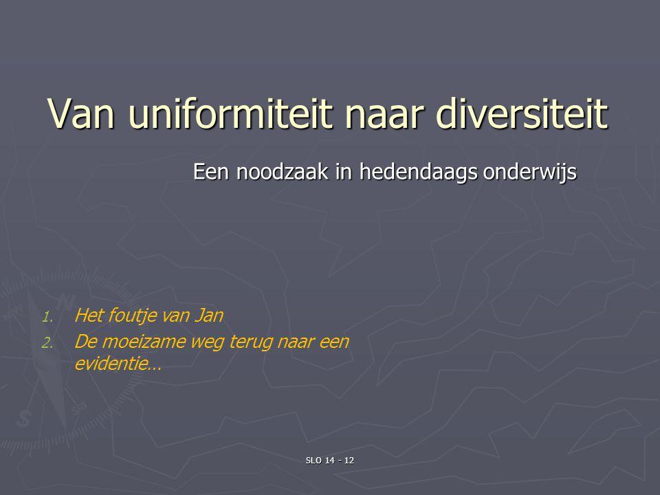 SLO 14 - 12 Van uniformiteit naar diversiteit Een noodzaak in hedendaags onderwijs 1. Het foutje van Jan 2. De moeizame weg terug naar een evidentie…