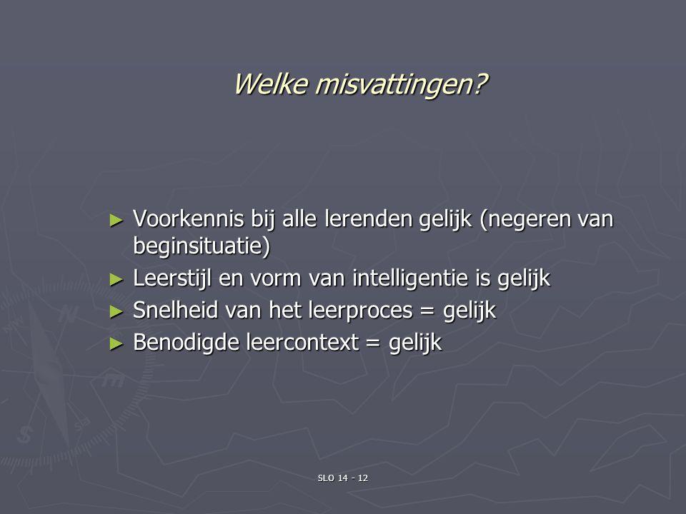 Welke misvattingen? ► Voorkennis bij alle lerenden gelijk (negeren van beginsituatie) ► Leerstijl en vorm van intelligentie is gelijk ► Snelheid van h