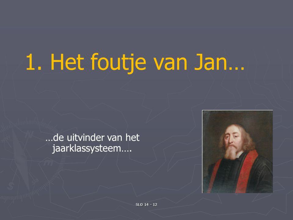 SLO 14 - 12 1. Het foutje van Jan… …de uitvinder van het jaarklassysteem….