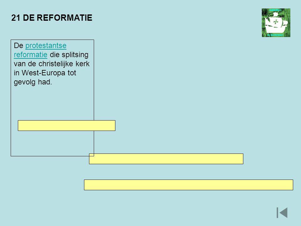 21 DE REFORMATIE De protestantse reformatie die splitsing van de christelijke kerk in West-Europa tot gevolg had.protestantse reformatie