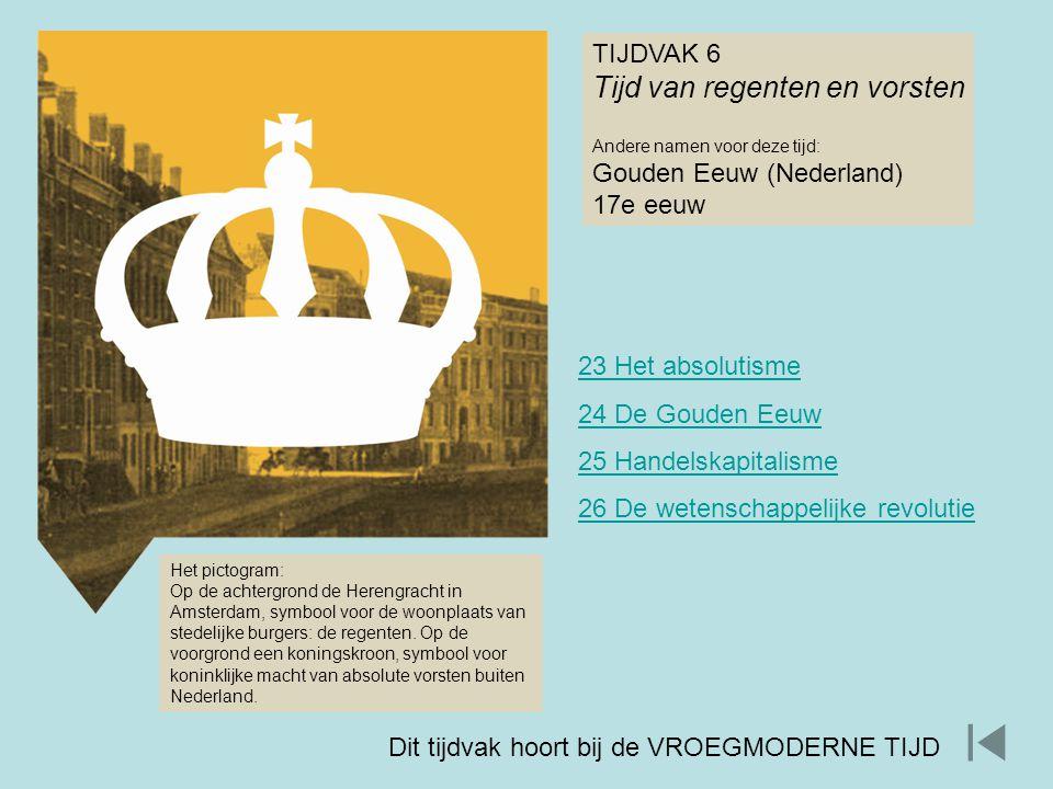 TIJDVAK 6 Tijd van regenten en vorsten Andere namen voor deze tijd: Gouden Eeuw (Nederland) 17e eeuw Het pictogram: Op de achtergrond de Herengracht i