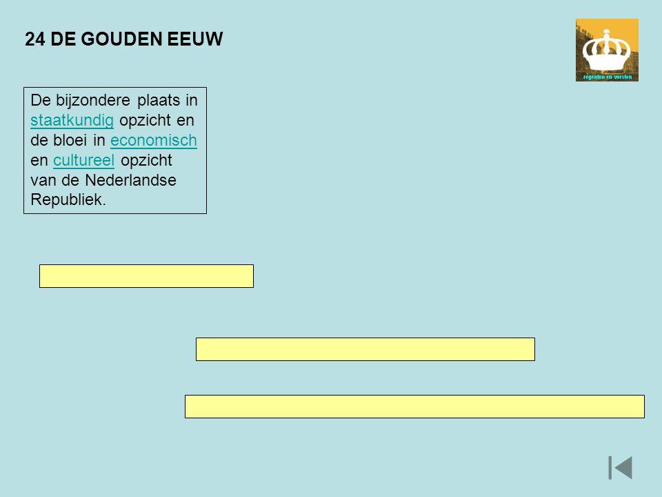 24 DE GOUDEN EEUW De bijzondere plaats in staatkundig opzicht en de bloei in economisch en cultureel opzicht van de Nederlandse Republiek. staatkundig