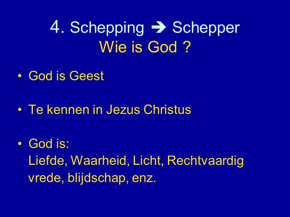 4. Schepping  Schepper Wie is God ? •God is Geest •Te kennen in Jezus Christus •God is: Liefde, Waarheid, Licht, Rechtvaardig vrede, blijdschap, enz.