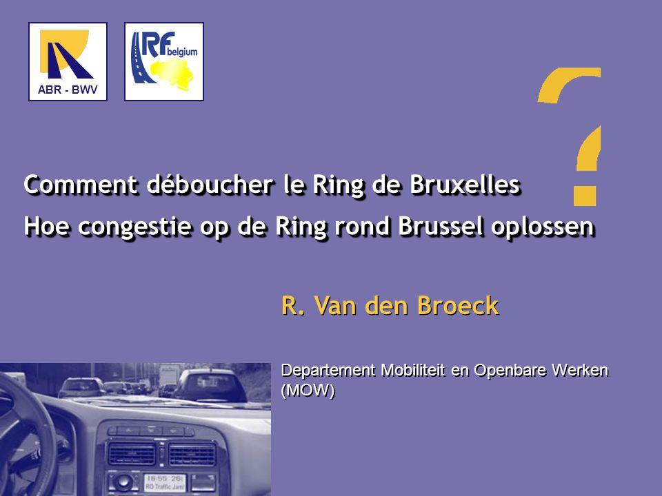 Comment déboucher le Ring de Bruxelles Hoe congestie op de Ring rond Brussel oplossen Departement Mobiliteit en Openbare Werken (MOW) ABR - BWV R.