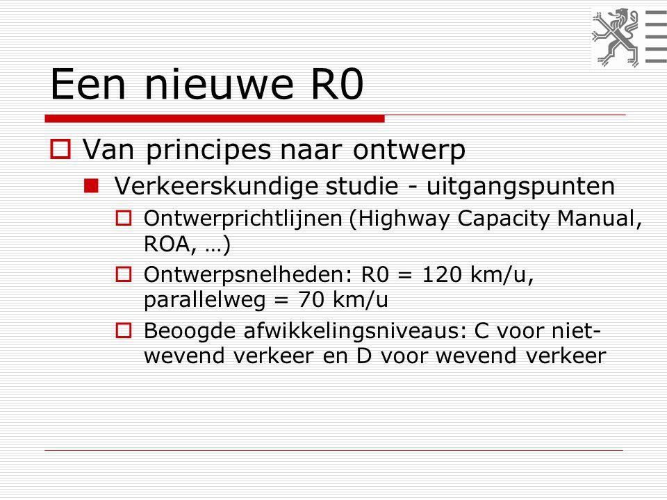 Een nieuwe R0  Van principes naar ontwerp  Verkeerskundige studie - uitgangspunten  Ontwerprichtlijnen (Highway Capacity Manual, ROA, …)  Ontwerpsnelheden: R0 = 120 km/u, parallelweg = 70 km/u  Beoogde afwikkelingsniveaus: C voor niet- wevend verkeer en D voor wevend verkeer