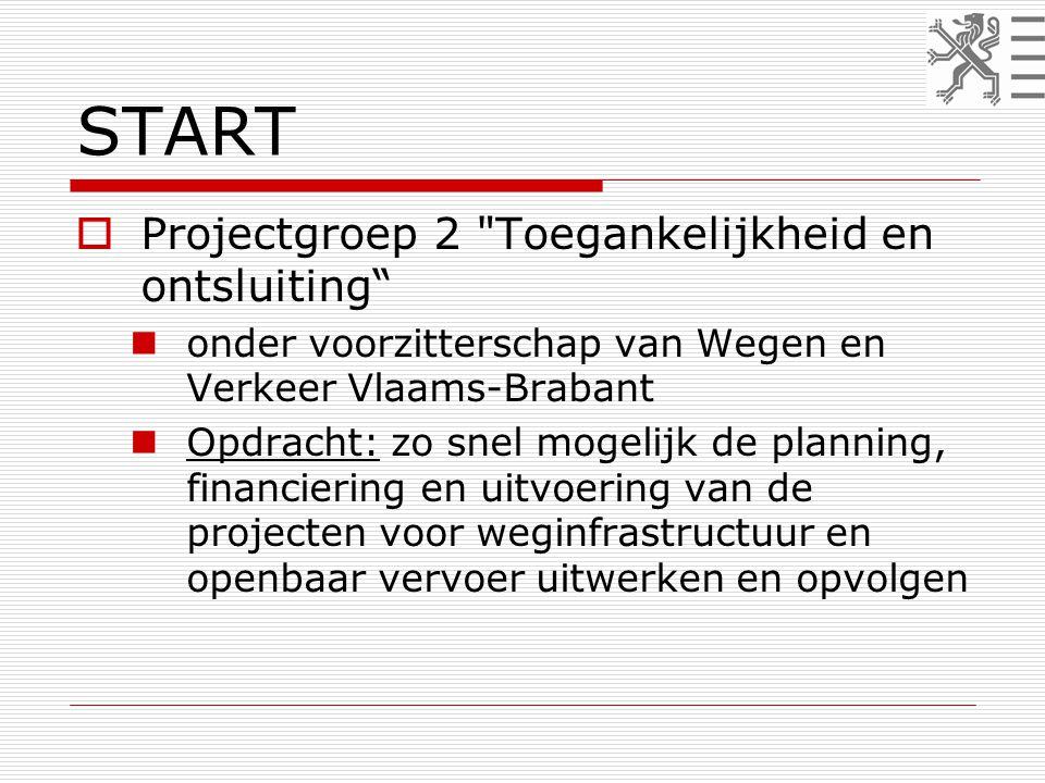 START  Projectgroep 2 Toegankelijkheid en ontsluiting  onder voorzitterschap van Wegen en Verkeer Vlaams-Brabant  Opdracht: zo snel mogelijk de planning, financiering en uitvoering van de projecten voor weginfrastructuur en openbaar vervoer uitwerken en opvolgen