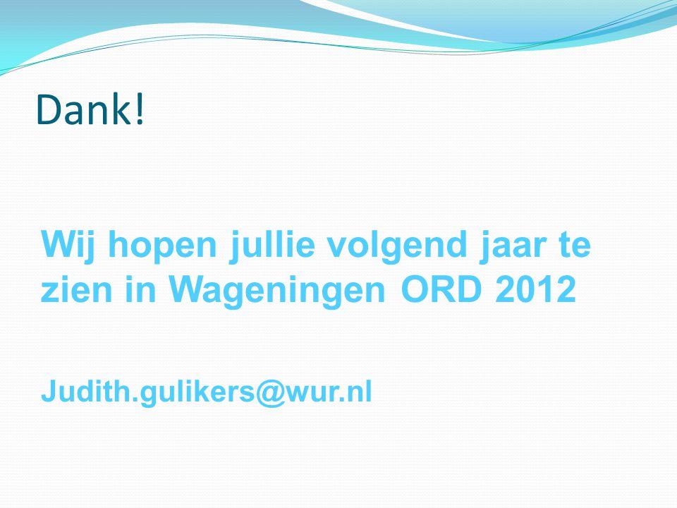 Dank! Wij hopen jullie volgend jaar te zien in Wageningen ORD 2012 Judith.gulikers@wur.nl