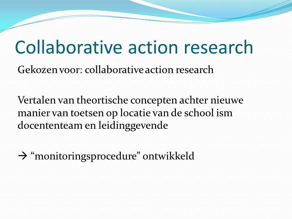 Collaborative action research Gekozen voor: collaborative action research Vertalen van theortische concepten achter nieuwe manier van toetsen op locatie van de school ism docententeam en leidinggevende  monitoringsprocedure ontwikkeld