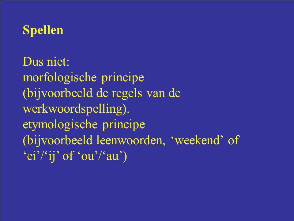 Spellen Dus niet: morfologische principe (bijvoorbeeld de regels van de werkwoordspelling). etymologische principe (bijvoorbeeld leenwoorden, 'weekend