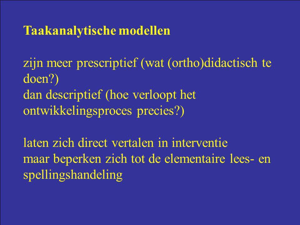 Taakanalytische modellen zijn meer prescriptief (wat (ortho)didactisch te doen?) dan descriptief (hoe verloopt het ontwikkelingsproces precies?) laten