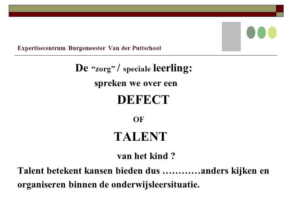 Expertisecentrum Burgemeester Van der Puttschool De zorg / speciale leerling: spreken we over een DEFECT OF TALENT van het kind .