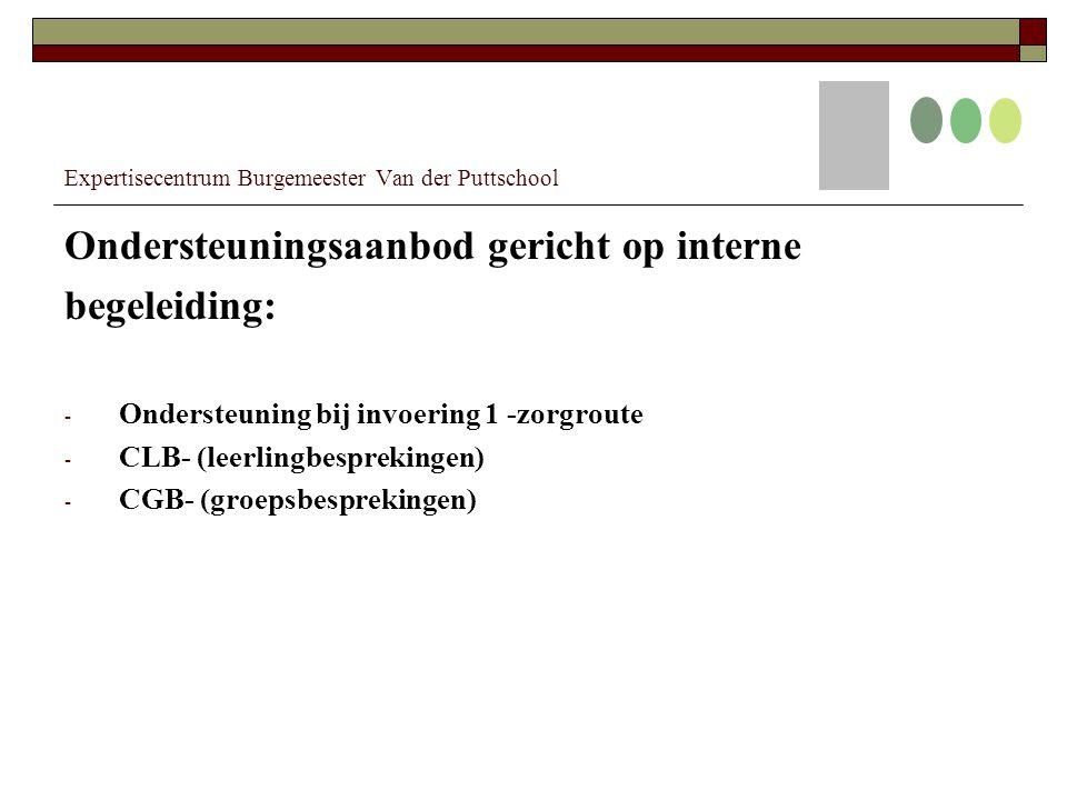 Expertisecentrum Burgemeester Van der Puttschool Ondersteuningsaanbod gericht op interne begeleiding: - Ondersteuning bij invoering 1 -zorgroute - CLB- (leerlingbesprekingen) - CGB- (groepsbesprekingen)