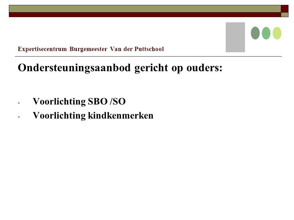 Expertisecentrum Burgemeester Van der Puttschool Ondersteuningsaanbod gericht op ouders: - Voorlichting SBO /SO - Voorlichting kindkenmerken