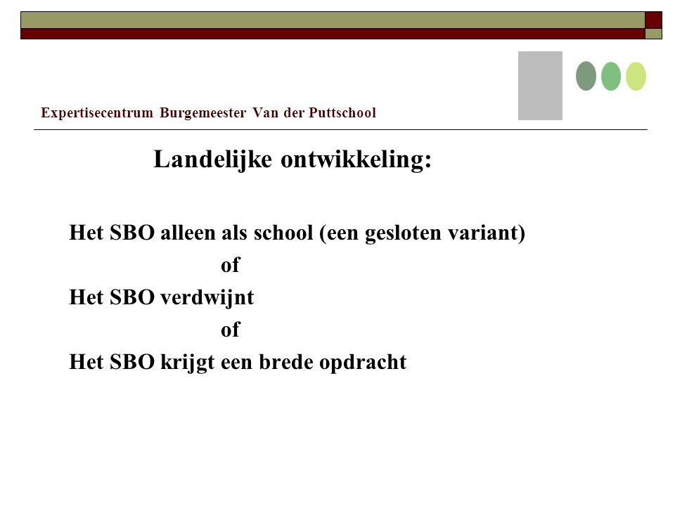 Expertisecentrum Burgemeester Van der Puttschool Landelijke ontwikkeling: Het SBO alleen als school (een gesloten variant) of Het SBO verdwijnt of Het SBO krijgt een brede opdracht