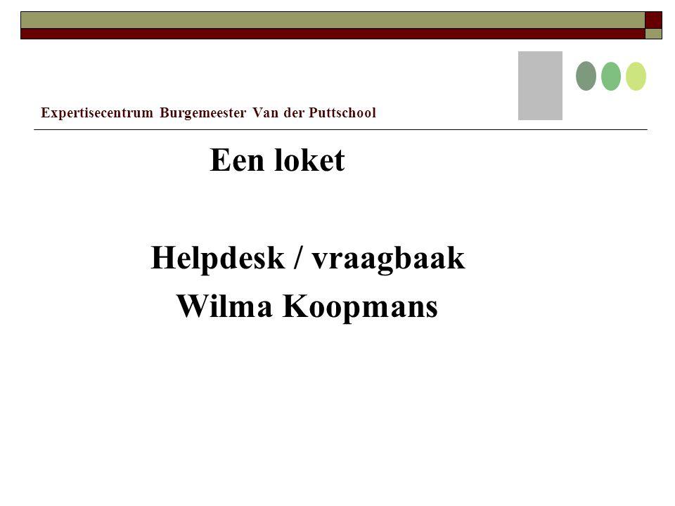Expertisecentrum Burgemeester Van der Puttschool Een loket Helpdesk / vraagbaak Wilma Koopmans