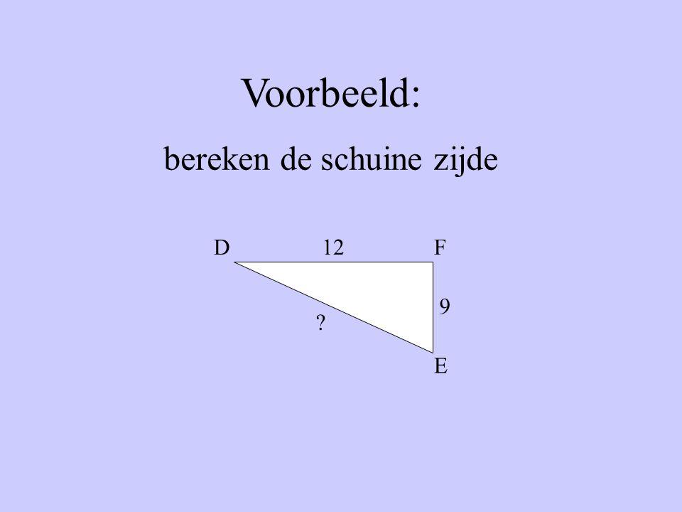 Voorbeeld: bereken de schuine zijde 12 9 ? D E F