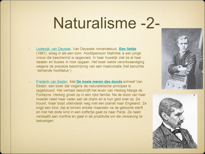 Naturalisme -2- • Lodewijk van Deyssel. Van Deyssels romandebuut, Een liefde (1887), sloeg in als een bom. Hoofdpersoon Mathilde is een jonge vrouw di