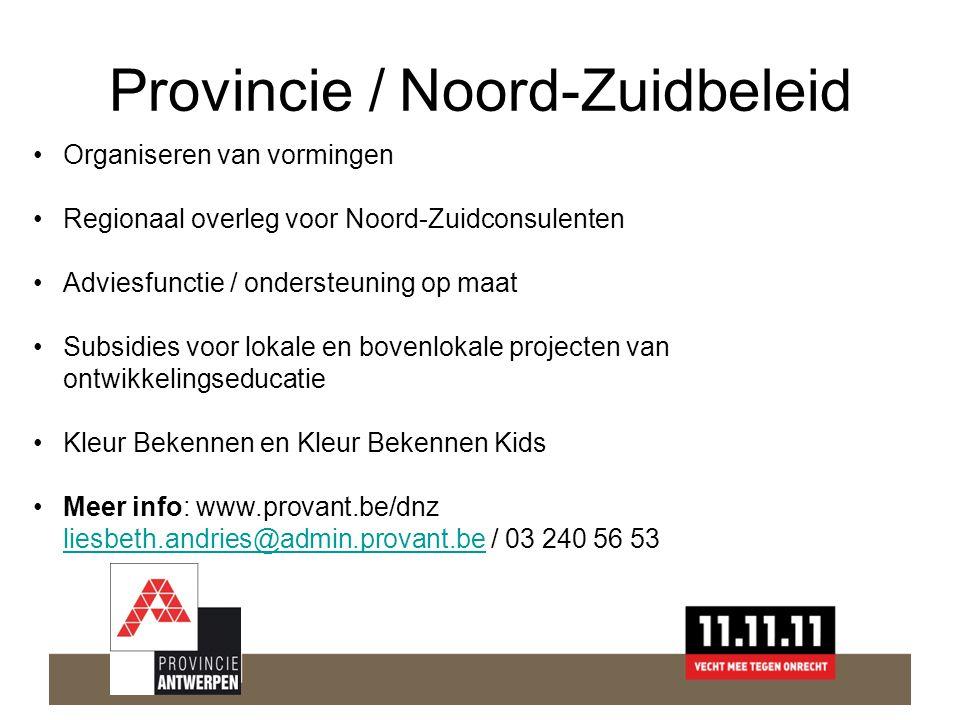 Provincie / Noord-Zuidbeleid •Organiseren van vormingen •Regionaal overleg voor Noord-Zuidconsulenten •Adviesfunctie / ondersteuning op maat •Subsidies voor lokale en bovenlokale projecten van ontwikkelingseducatie •Kleur Bekennen en Kleur Bekennen Kids •Meer info: www.provant.be/dnz liesbeth.andries@admin.provant.be / 03 240 56 53 liesbeth.andries@admin.provant.be