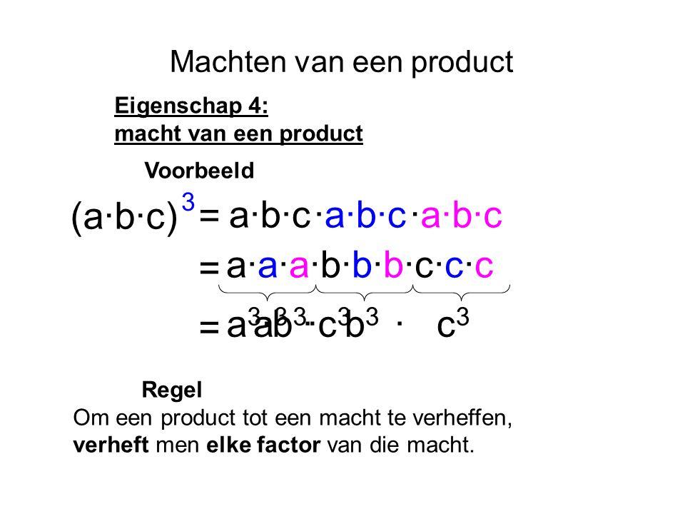 Machten van een product Eigenschap 4: macht van een product (a·b·c) a·b·c·a·b·c = 3 = Regel Om een product tot een macht te verheffen, verheft men elke factor van die macht.