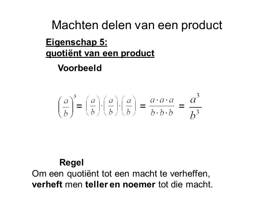 Machten delen van een product Eigenschap 5: quotiënt van een product Regel Om een quotiënt tot een macht te verheffen, verheft men teller en noemer tot die macht.