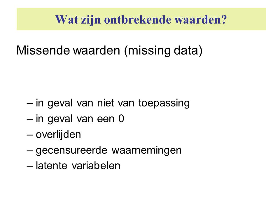 Wat zijn ontbrekende waarden? Missende waarden (missing data) – in geval van niet van toepassing – in geval van een 0 – overlijden – gecensureerde waa