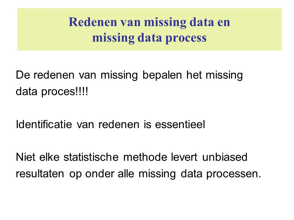 Redenen van missing data en missing data process De redenen van missing bepalen het missing data proces!!!! Identificatie van redenen is essentieel Ni