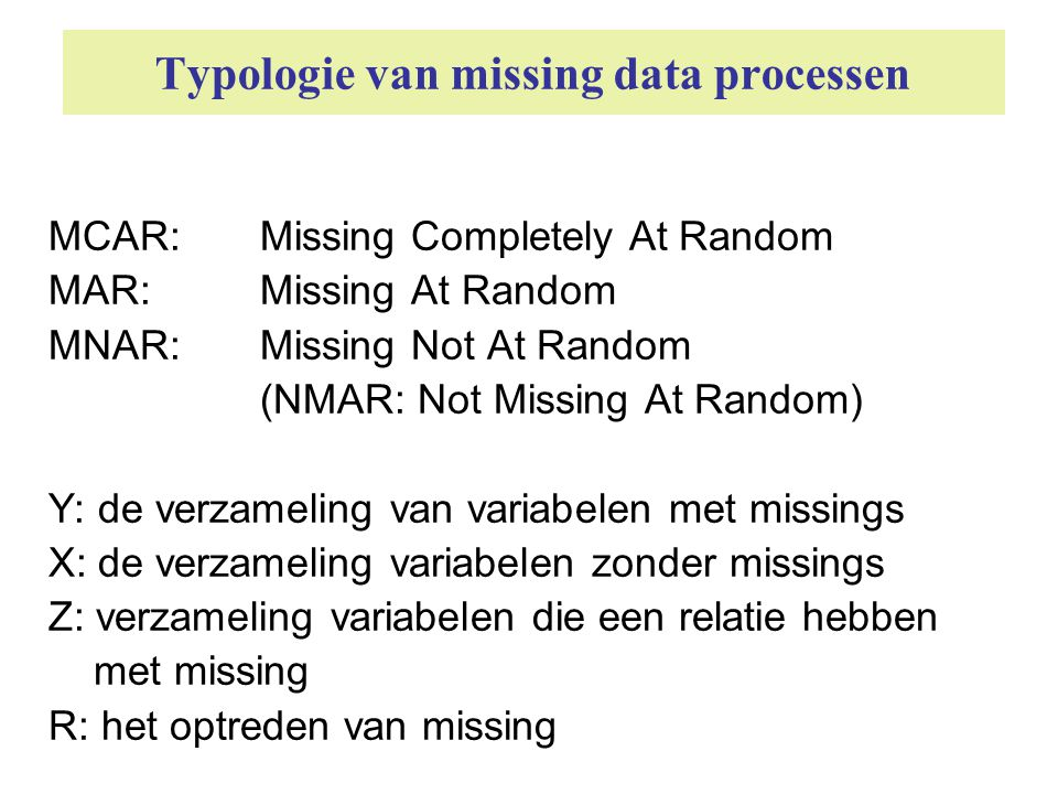 Typologie van missing data processen MCAR: Missing Completely At Random MAR: Missing At Random MNAR: Missing Not At Random (NMAR: Not Missing At Rando