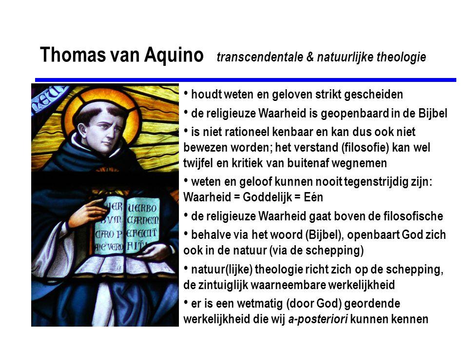 Thomas van Aquino transcendentale & natuurlijke theologie • houdt weten en geloven strikt gescheiden • de religieuze Waarheid is geopenbaard in de Bij