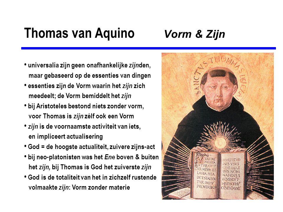 Thomas van Aquino Vorm & Zijn • universalia zijn geen onafhankelijke zijn den, maar gebaseerd op de essenties van dingen • essenties zijn de Vorm waar