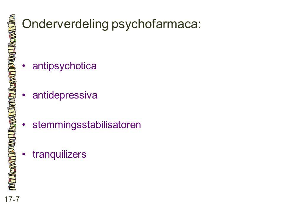Onderverdeling psychofarmaca: 17-7 •antipsychotica •antidepressiva •stemmingsstabilisatoren •tranquilizers
