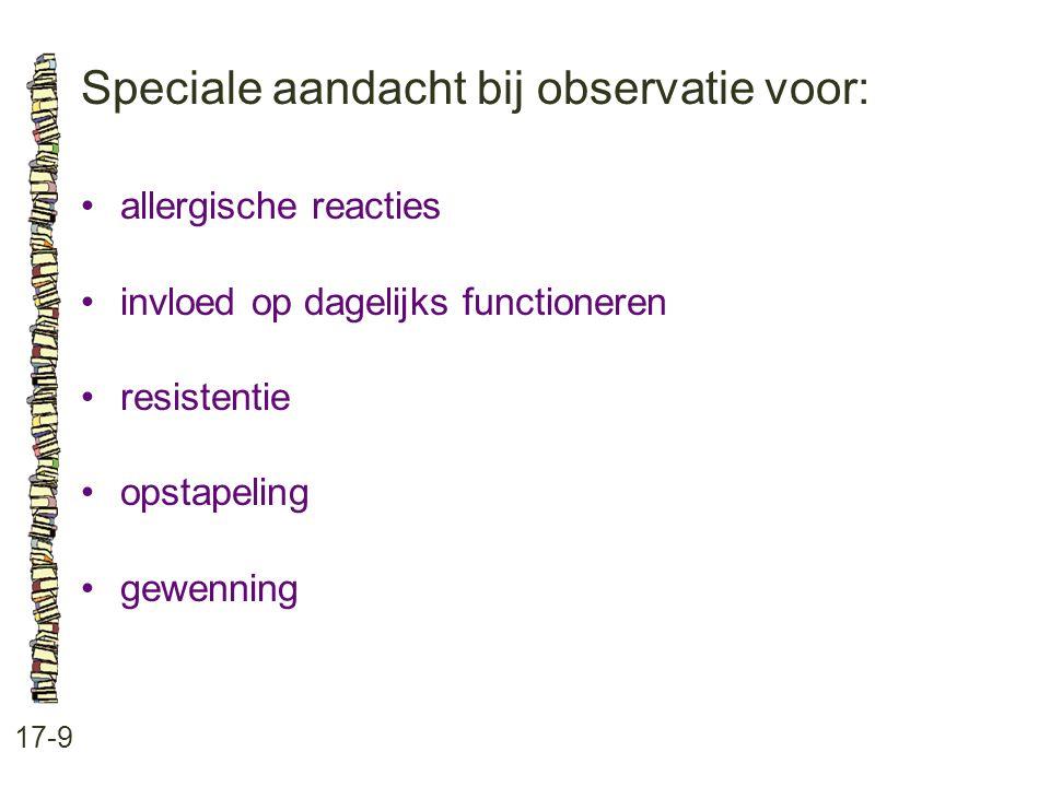 Speciale aandacht bij observatie voor: 17-9 •allergische reacties •invloed op dagelijks functioneren •resistentie •opstapeling •gewenning