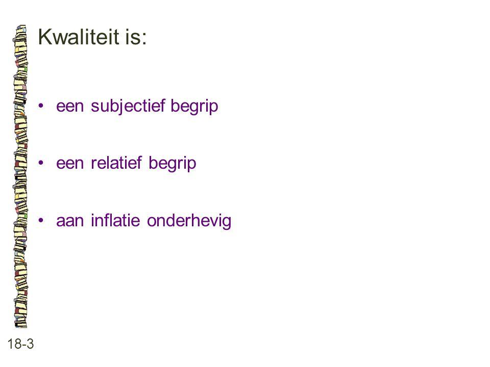Kwaliteit is: 18-3 •een subjectief begrip •een relatief begrip •aan inflatie onderhevig