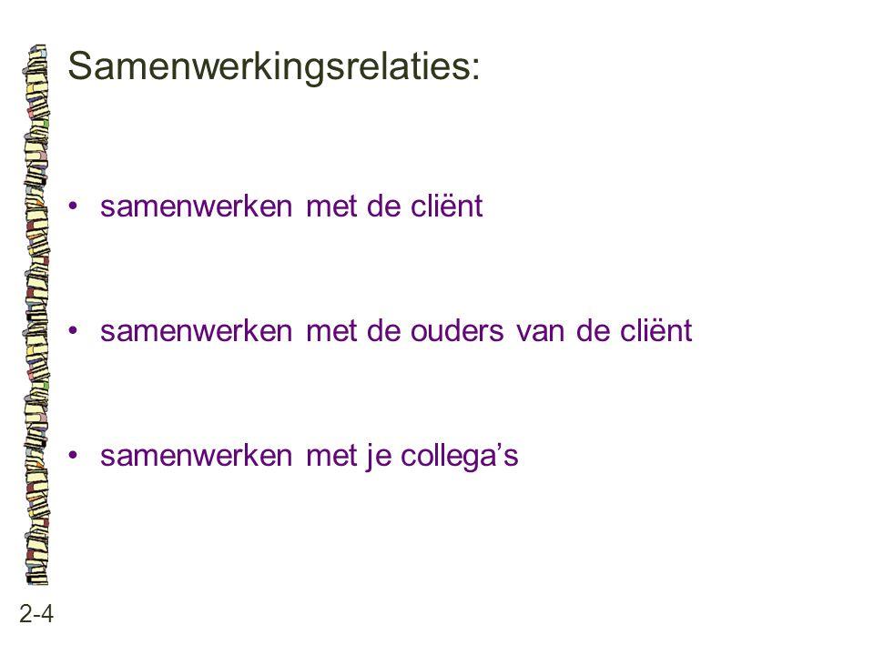 Samenwerkingsrelaties: 2-4 •samenwerken met de cliënt •samenwerken met de ouders van de cliënt •samenwerken met je collega's