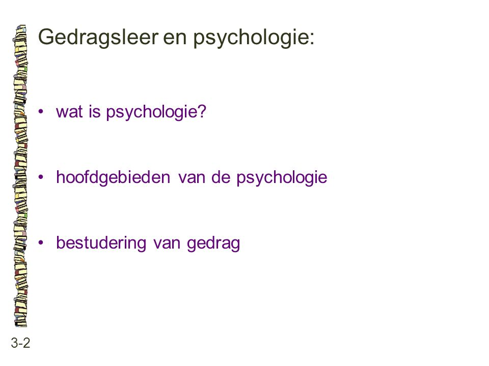 Gedragsleer en psychologie: 3-2 •wat is psychologie? •hoofdgebieden van de psychologie •bestudering van gedrag