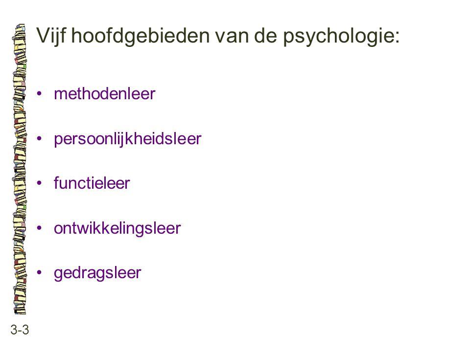 Vijf hoofdgebieden van de psychologie: 3-3 •methodenleer •persoonlijkheidsleer •functieleer •ontwikkelingsleer •gedragsleer