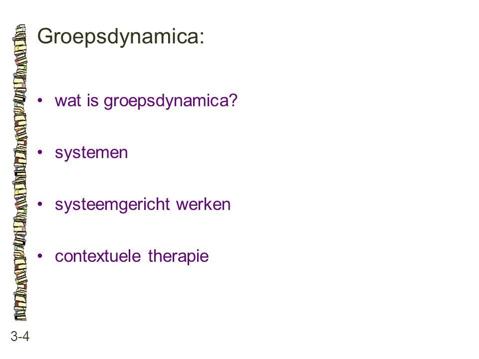 Groepsdynamica: 3-4 •wat is groepsdynamica? •systemen •systeemgericht werken •contextuele therapie