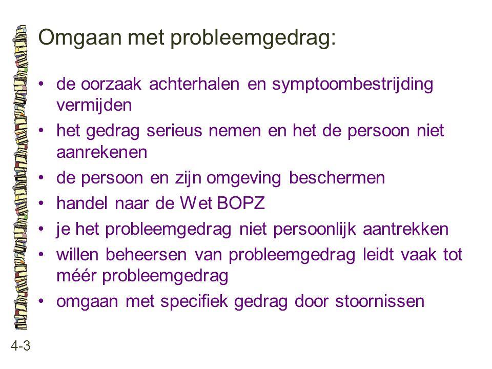 Omgaan met probleemgedrag: 4-3 •de oorzaak achterhalen en symptoombestrijding vermijden •het gedrag serieus nemen en het de persoon niet aanrekenen •d