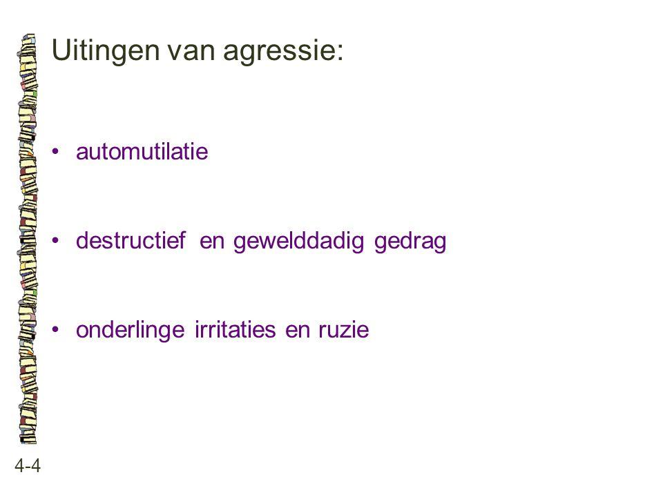 Uitingen van agressie: 4-4 •automutilatie •destructief en gewelddadig gedrag •onderlinge irritaties en ruzie