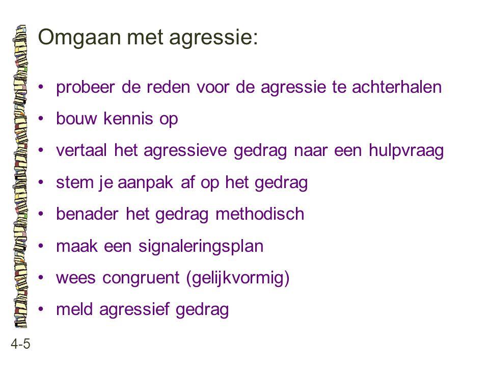 Omgaan met agressie: 4-5 •probeer de reden voor de agressie te achterhalen •bouw kennis op •vertaal het agressieve gedrag naar een hulpvraag •stem je